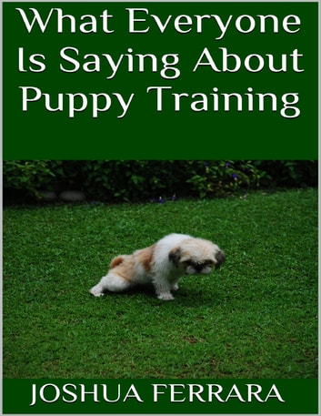 What Everyone Is Saying About Puppy Training ebook by Joshua Ferrara