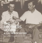 The Brothers Hogan - A Fort Worth History ebook by Jacqueline Hogan Towery,Robert Towery,Peter Barbour