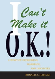 I Can't Make it O.K.! - A Story of Depression, Marriage, and Discovery ebook by Ronald A. Hamlen