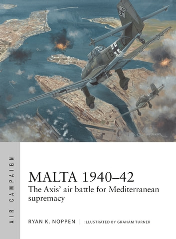 Malta 1940–42 - The Axis' air battle for Mediterranean supremacy ebook by Ryan K. Noppen