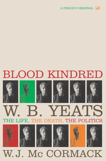 Blood Kindred - W. B. Yeats, the Life, the Death, the Politics ebook by W J McCormack