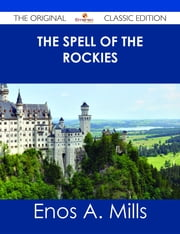 The Spell of the Rockies - The Original Classic Edition ebook by Enos A. Mills