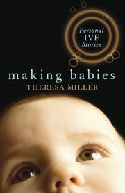 Making Babies: Personal IVF Stories ebook by Theresa Miller