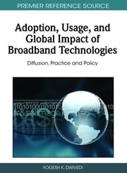 Adoption, Usage, and Global Impact of Broadband Technologies - Diffusion, Practice and Policy ebook by Yogesh K. Dwivedi