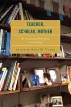 Teacher, Scholar, Mother - Re-Envisioning Motherhood in the Academy ebook by Anna M. Young, Ama Oforiwaa Aduonum, M. Cristina Alcalde,...