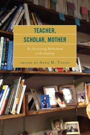 Teacher, Scholar, Mother - Re-Envisioning Motherhood in the Academy ebook by Celeste Hanna, Andrea N. Hunt, Erin Graybill Ellis,...