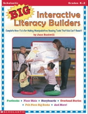 Big Interactive Literacy Builders: Complete How To's for Making MANIPULATIVE Reading Tools That Kids Can't Resist! ebook by Baskwill, Jane