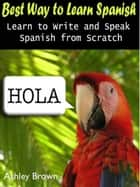 Best Way to Learn Spanish : Learn to Write and Speak Spanish from Scratch eBook by Ashley Brown