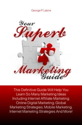 Your Superb Marketing Guide - This Definitive Guide Will Help You Learn So Many Marketing Ideas Including Internet Affiliate Marketing, Online Digital Marketing, Global Marketing Strategies, Mobile Marketing, Internet Marketing Strategies And More! ebook by George P. Labrie