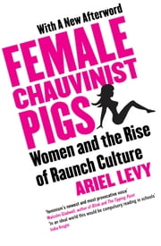 Female Chauvinist Pigs - Woman and the Rise of Raunch Culture ebook by Ariel Levy