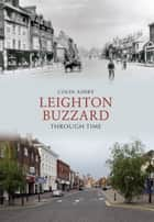 Leighton Buzzard Through Time ebook by