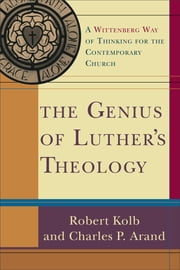 Genius of Luther's Theology, The - A Wittenberg Way of Thinking for the Contemporary Church ebook by Robert Kolb,Charles P. Arand