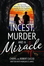 Incest, Murder and a Miracle: The True Story Behind the Cheryl Pierson Murder-for-Hire Headlines ebook by Cheryl Cuccio, Robert Cuccio, Morgan St. James