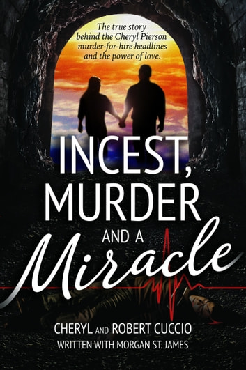 Incest, Murder and a Miracle: The True Story Behind the Cheryl Pierson Murder-for-Hire Headlines ebook by Cheryl Cuccio,Robert Cuccio,Morgan St. James