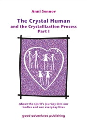 The Crystal Human Being and the Crystallization Process Part I: About the Spirit's Journey into Our Bodies and Our Everyday Lives ebook by Anni Sennov