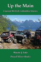 Up the Main - Coastal British Columbia Stories ebook by Wayne J. Lutz