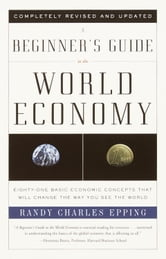 A Beginner's Guide to the World Economy - Eighty-one Basic Economic Concepts That Will Change the Way You See the World ebook by Randy Charles Epping