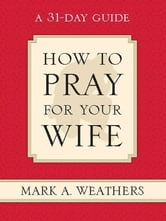 How to Pray for Your Wife: A 31-Day Guide ebook by Mark A. Weathers