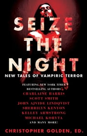 Seize the Night - New Tales of Vampiric Terror ebook by Christopher Golden,Kelley Armstrong,John Ajvide Lindqvist,Laird Barron,Gary A. Braunbeck,Dana Cameron,Dan Chaon,Lynda Barry,Charlaine Harris,Brian Keene,Sherrilyn Kenyon,Michael Koryta,John Langan,Tim Lebbon,Seanan McGuire,Joe McKinney,Leigh Perry,Robert Shearman,Scott Smith,Lucy A. Snyder,David Wellington,Rio Youers