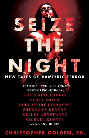 Seize the Night - New Tales of Vampiric Terror ebook by Kelley Armstrong,John Ajvide Lindqvist,Laird Barron,Gary A. Braunbeck,Dana Cameron,Dan Chaon,Lynda Barry,Charlaine Harris,Brian Keene,Sherrilyn Kenyon,Michael Koryta,John Langan,Tim Lebbon,Seanan McGuire,Joe McKinney,Leigh Perry,Robert Shearman,Scott Smith,Lucy A. Snyder,David Wellington,Rio Youers