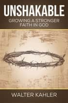 Unshakable: Growing a Stronger Faith in God ebook by Walter Kahler