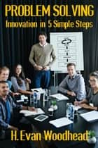 Problem Solving: Innovation in 5 Simple Steps ebook by H. Evan Woodhead