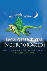 IMAGINATION INCORPORATED! - MAGICAL TALES FOR PARENTS AND THEIR CHILDREN ebook by Beatrice Heather Kidd