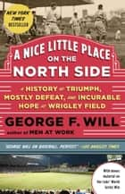 A Nice Little Place on the North Side - A History of Triumph, Mostly Defeat, and Incurable Hope at Wrigley Field ebook by George Will