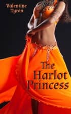 The Harlot Princess: an Exotic Erotica ebook by Valentine Tyron