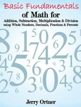 Basic Fundamentals of Math for Addition, Subtraction, Multiplication & Division using Whole Numbers, Decimals, Fractions & Percents. ebook by Jerry Ortner