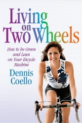 Living on Two Wheels 2nd edition - How to be green and lean on your bicycle machine ebook by Dennis Coello