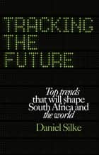 Tracking the future - Top trends that will shape South Africa and the world ebook by Daniel Silke