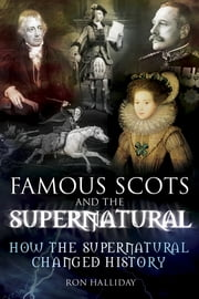 Famous Scots and the Supernatural - How the Supernatural Changed History ebook by Ron Halliday