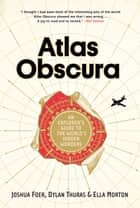 Atlas Obscura - An Explorer's Guide to the World's Hidden Wonders ebook by Joshua Foer, Dylan Thuras, Ella Morton