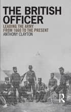 The British Officer - Leading the Army from 1660 to the present eBook by Anthony Clayton