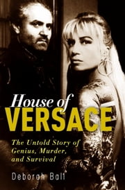 House of Versace - The Untold Story of Genius, Murder, and Survival ebook by Deborah Ball