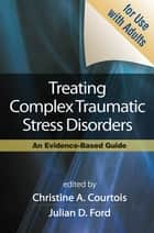 Treating Complex Traumatic Stress Disorders (Adults) - Scientific Foundations and Therapeutic Models ebook by Christine A. Courtois, PhD, Julian D. Ford,...