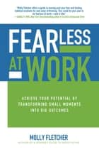 Fearless at Work: Achieve Your Potential by Transforming Small Moments into Big Outcomes ebook by Molly Fletcher