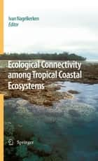 Ecological Connectivity among Tropical Coastal Ecosystems ebook by Ivan Nagelkerken