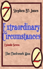 Extraordinary Circumstances 7: The Clockwork Man ebook by Stephen B5 Jones