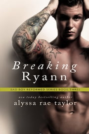 Breaking Ryann (Bad Boy Reformed 3) ebook by Alyssa Rae Taylor