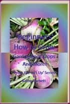 """Beginners"" How to Grow Garden Root Crops And More! ebook by Kathy Barnett"