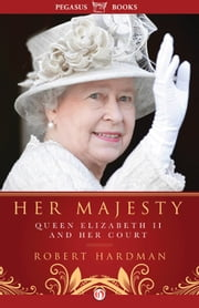 Her Majesty - Queen Elizabeth II and Her Court ebook by Robert Hardman