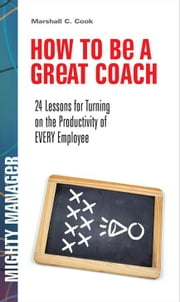 How to Be a Great Coach: 24 Lessons for Turning on the Productivity of Every Employee ebook by Cook, Marshall J.