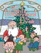 How Santa Discovered the Elves ebook by R.J. Hastings