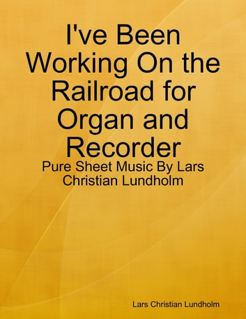 I've Been Working On the Railroad for Organ and Recorder - Pure Sheet Music By Lars Christian Lundholm ebook by Lars Christian Lundholm