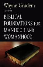 Biblical Foundations for Manhood and Womanhood ebook by Wayne Grudem