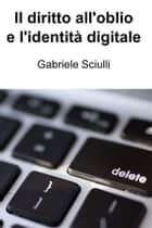 Il diritto all'oblio e l'identità digitale ebook by Gabriele Sciulli