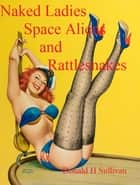 Naked Ladies, Space Aliens, and Rattlesnakes ebook by Donald H Sullivan