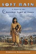 Soft Rain - A Story of the Cherokee Trail of Tears ebook by Cornelia Cornelissen